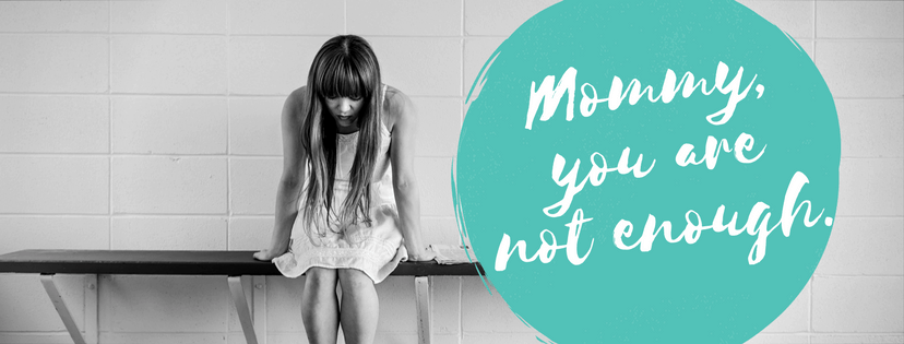 Mommy, you are not enough.